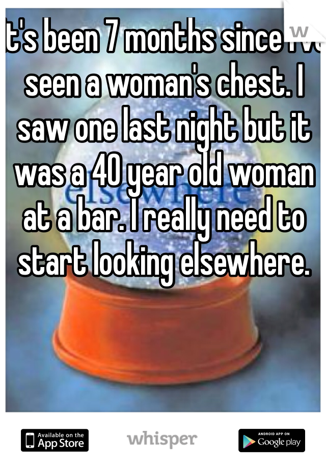 It's been 7 months since I've seen a woman's chest. I saw one last night but it was a 40 year old woman at a bar. I really need to start looking elsewhere.