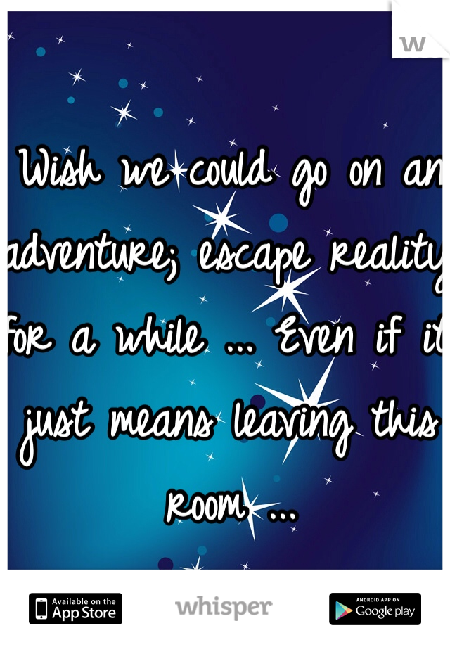 Wish we could go on an adventure; escape reality for a while ... Even if it just means leaving this room ...