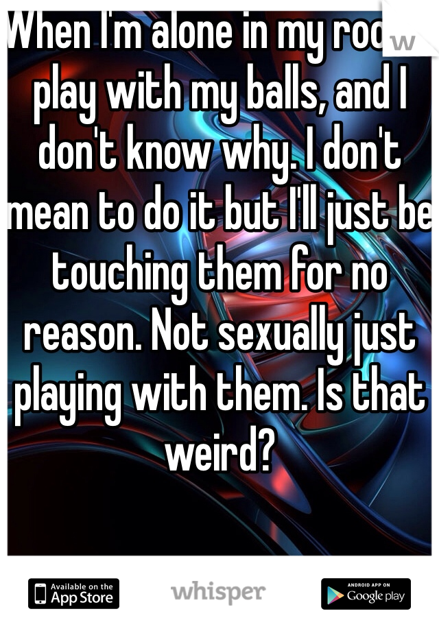 When I'm alone in my room I play with my balls, and I don't know why. I don't mean to do it but I'll just be touching them for no reason. Not sexually just playing with them. Is that weird?