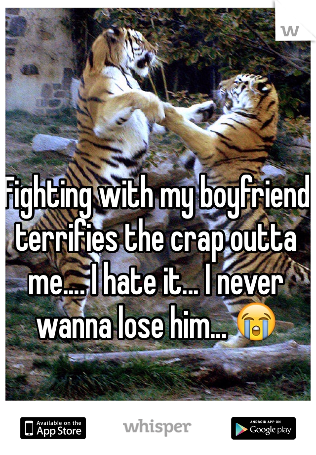 Fighting with my boyfriend terrifies the crap outta me.... I hate it... I never wanna lose him... 😭