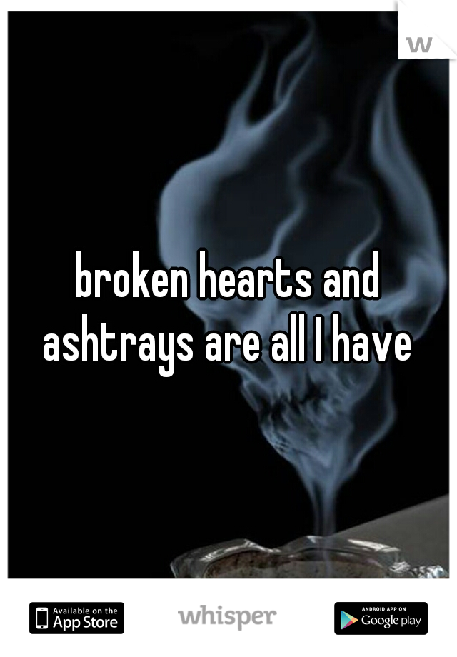 broken hearts and ashtrays are all I have