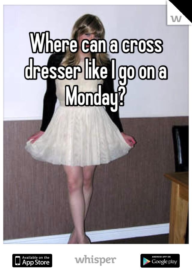Where can a cross dresser like I go on a Monday?