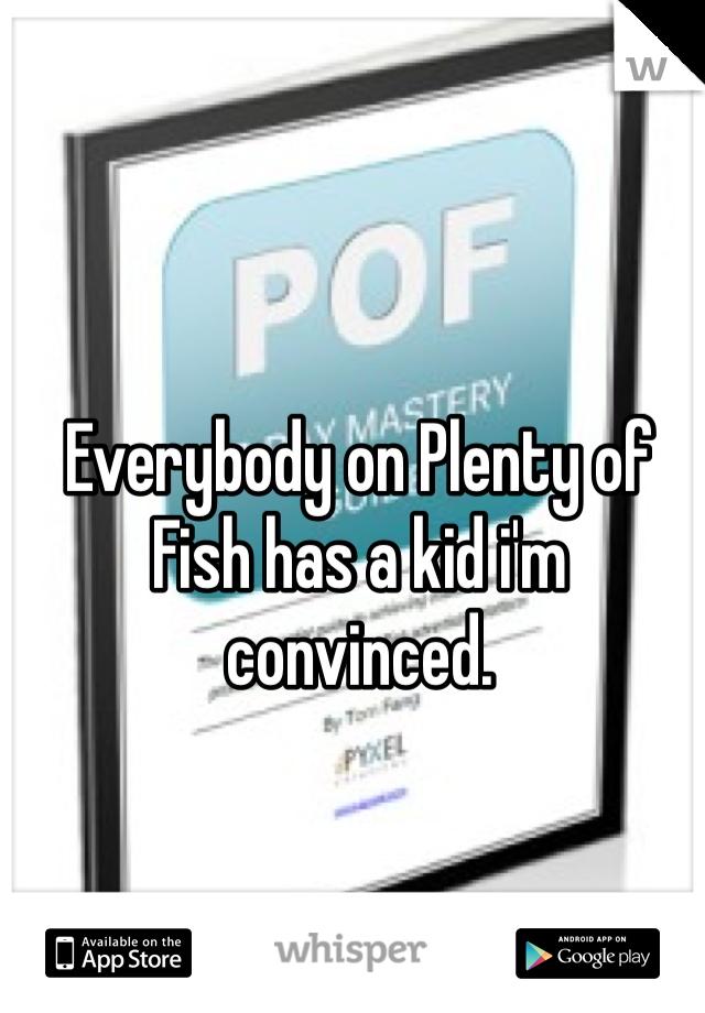 Everybody on Plenty of Fish has a kid i'm convinced.