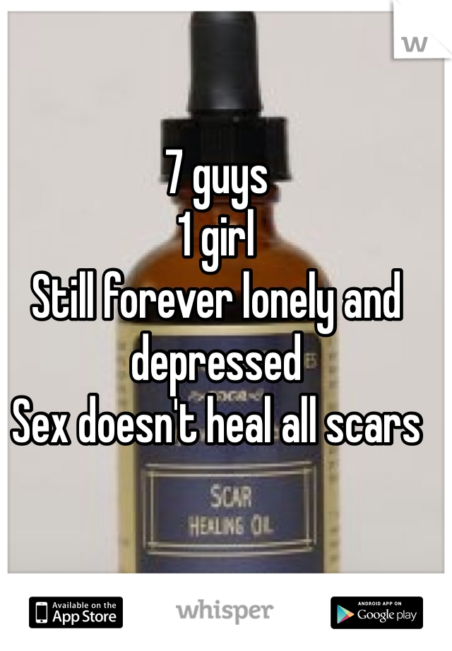 7 guys 1 girl  Still forever lonely and depressed  Sex doesn't heal all scars