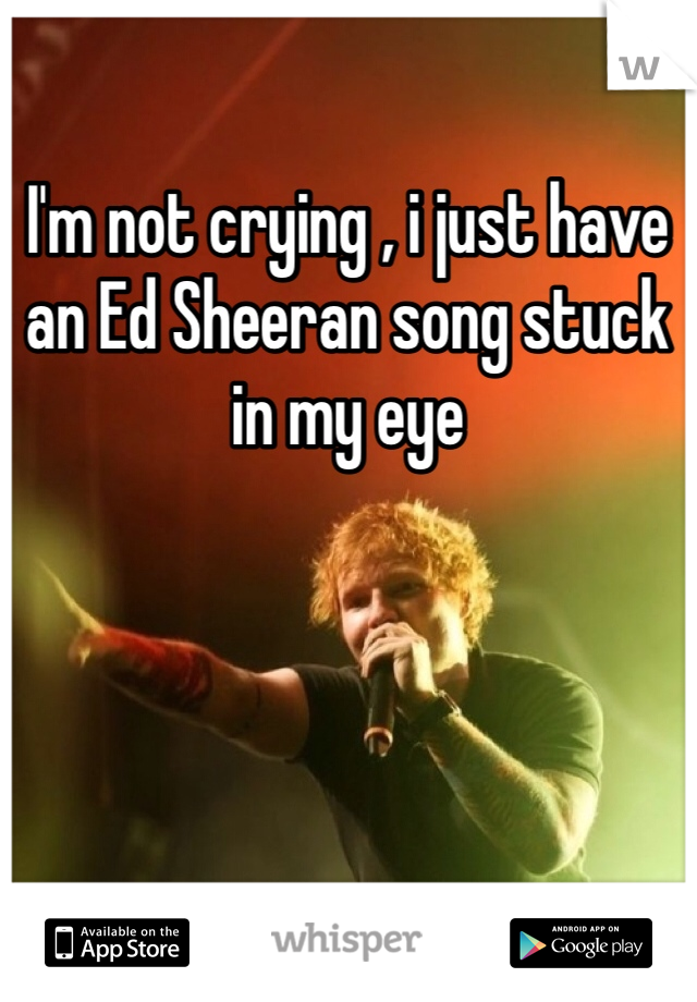 I'm not crying , i just have an Ed Sheeran song stuck in my eye