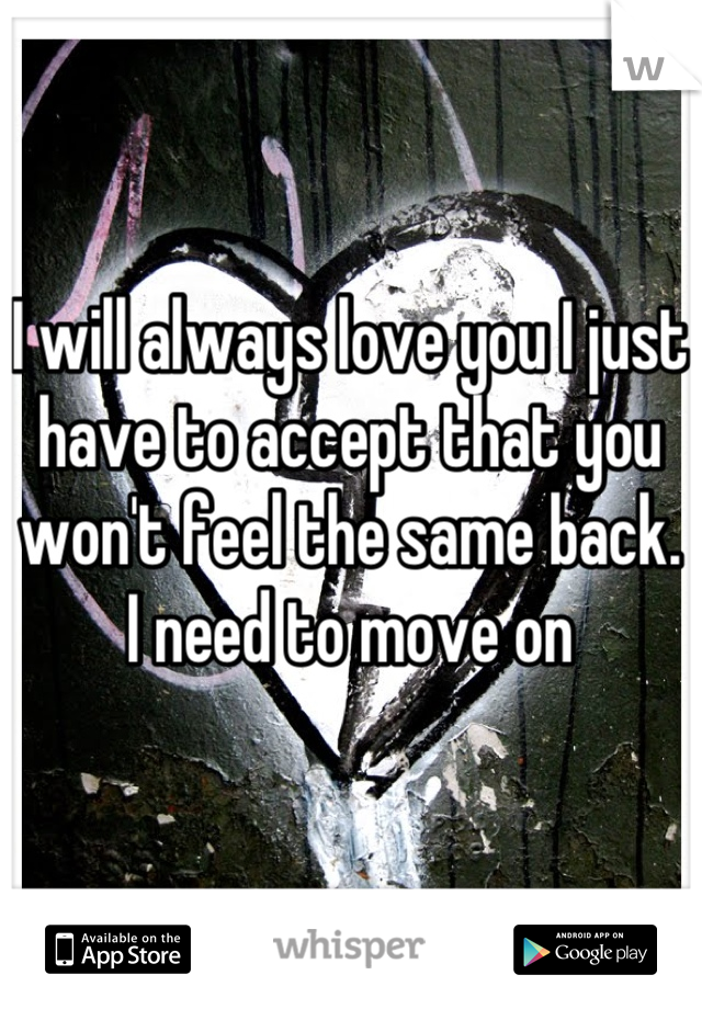 I will always love you I just have to accept that you won't feel the same back.  I need to move on
