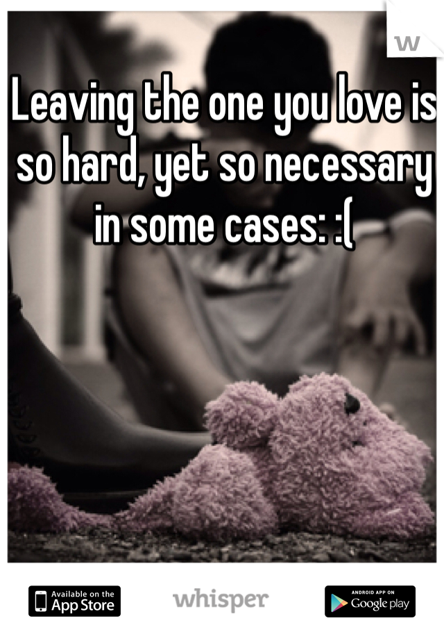 Leaving the one you love is so hard, yet so necessary in some cases: :(