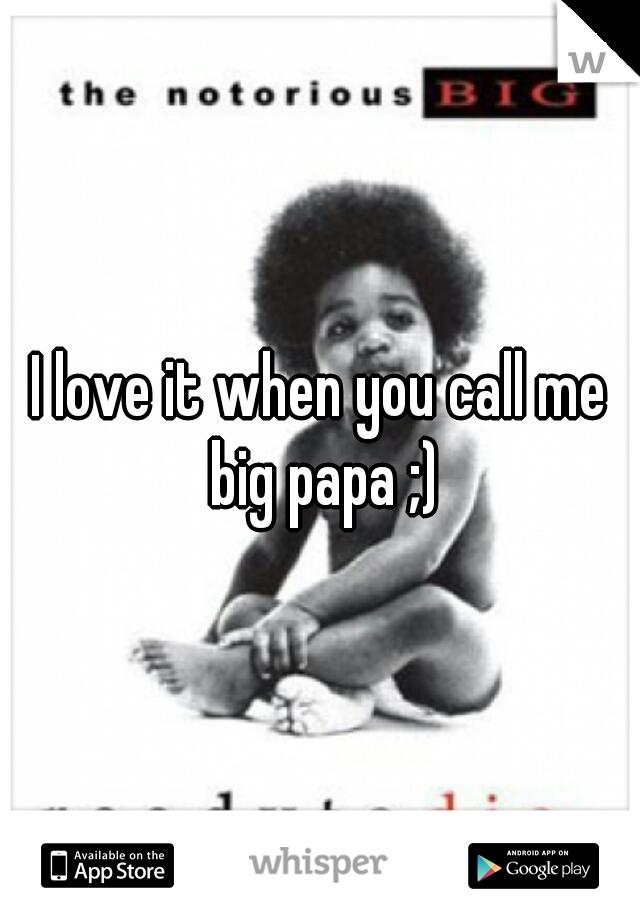 I love it when you call me big papa ;)