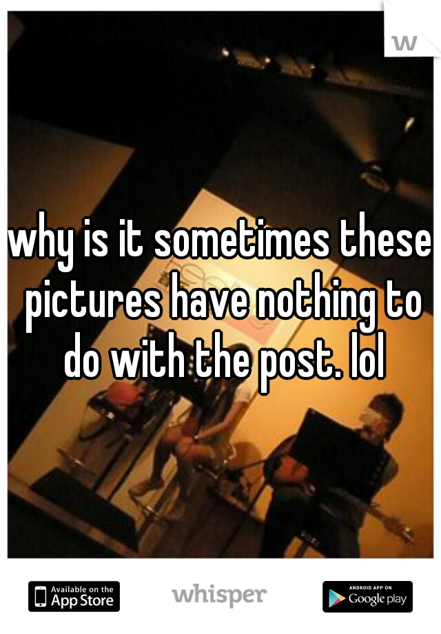 why is it sometimes these pictures have nothing to do with the post. lol
