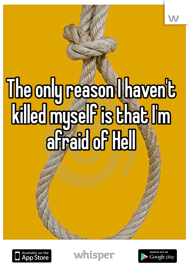The only reason I haven't killed myself is that I'm afraid of Hell