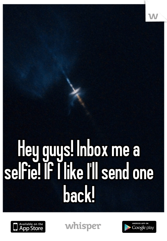 Hey guys! Inbox me a selfie! If I like I'll send one back!