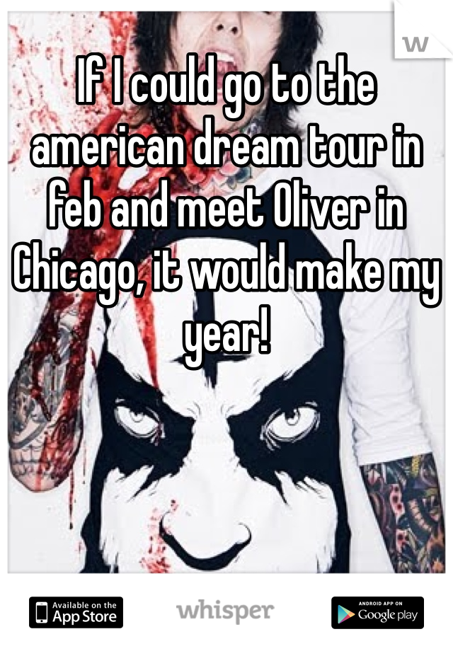 If I could go to the american dream tour in feb and meet Oliver in Chicago, it would make my year!