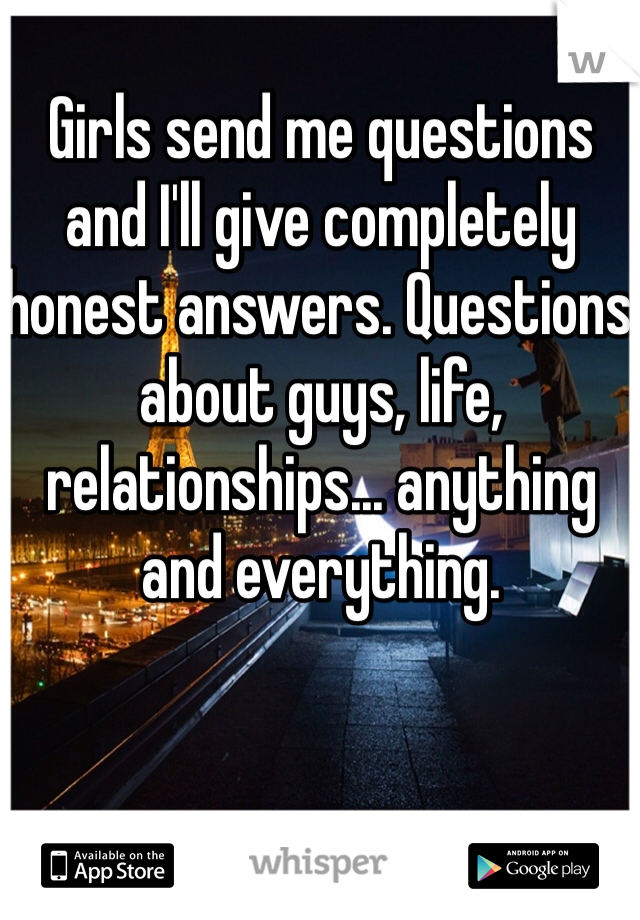 Girls send me questions and I'll give completely honest answers. Questions about guys, life, relationships... anything and everything.