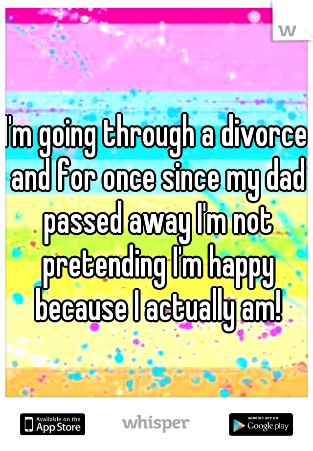 I'm going through a divorce and for once since my dad passed away I'm not pretending I'm happy because I actually am!