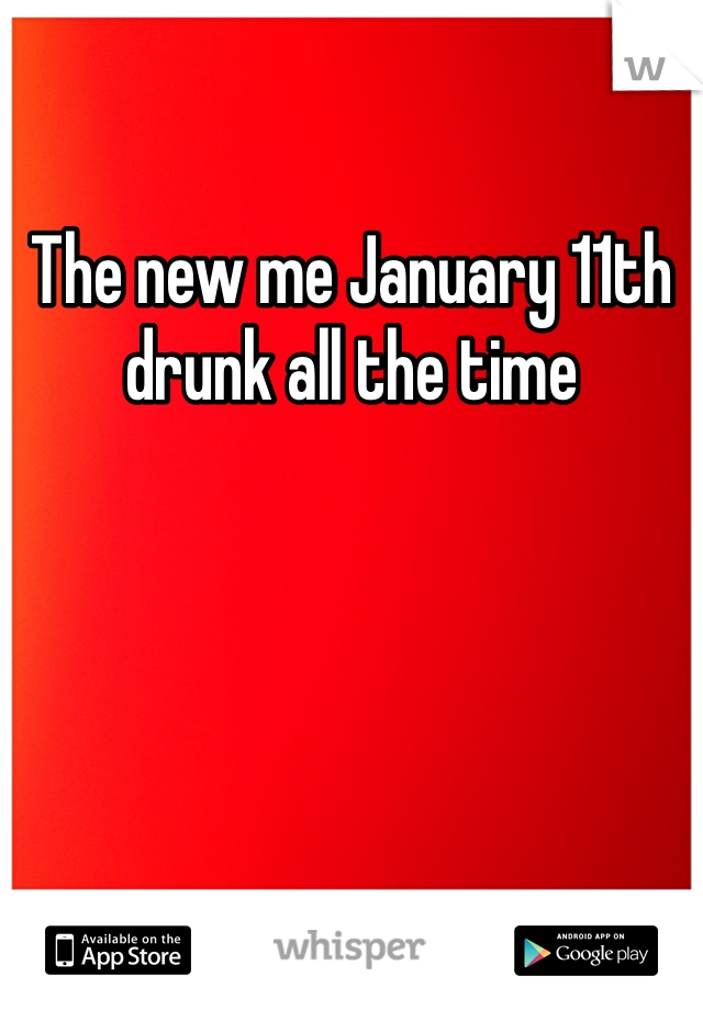 The new me January 11th drunk all the time