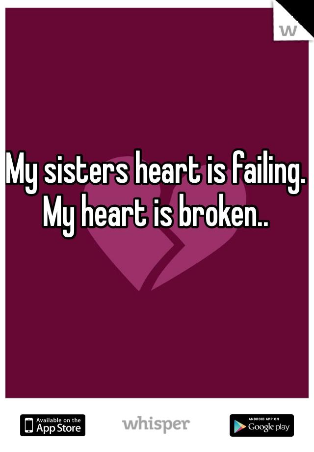My sisters heart is failing. My heart is broken..