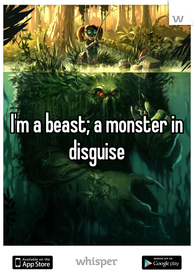I'm a beast; a monster in disguise