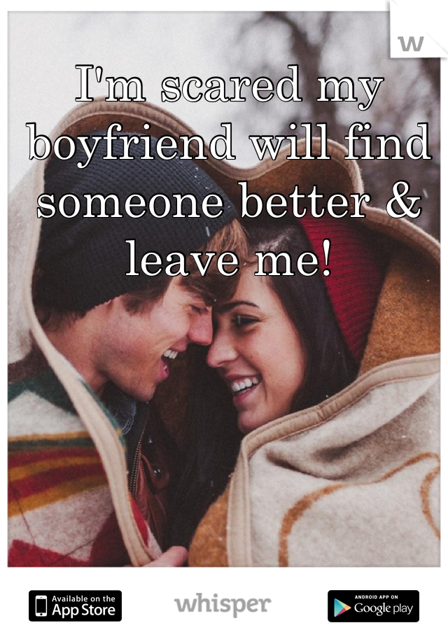 I'm scared my boyfriend will find someone better & leave me!