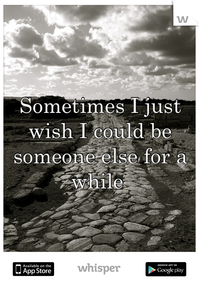 Sometimes I just wish I could be someone else for a while