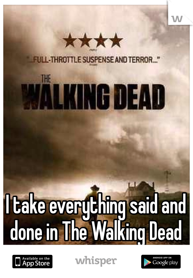 I take everything said and done in The Walking Dead very seriously.