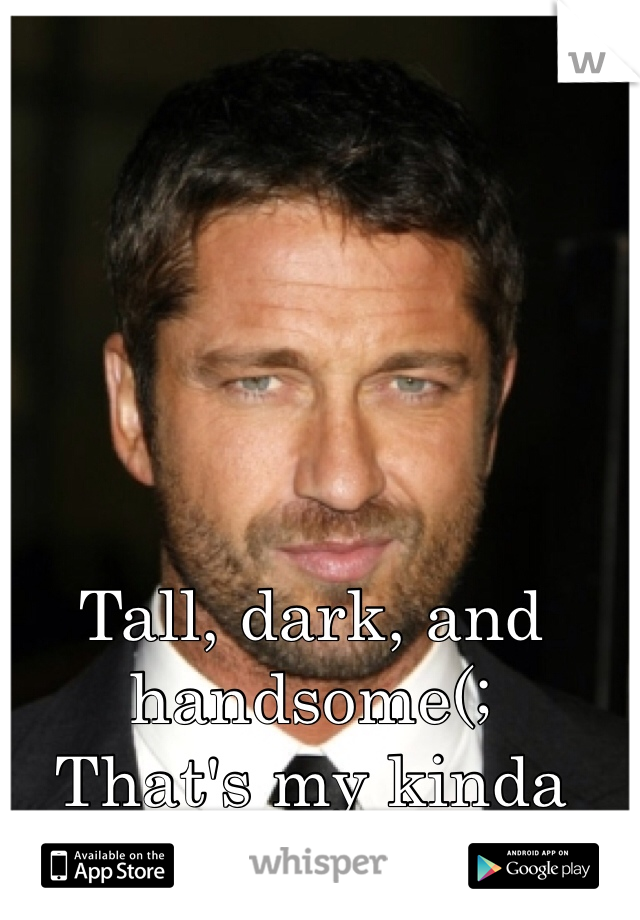 Tall, dark, and handsome(;  That's my kinda guy