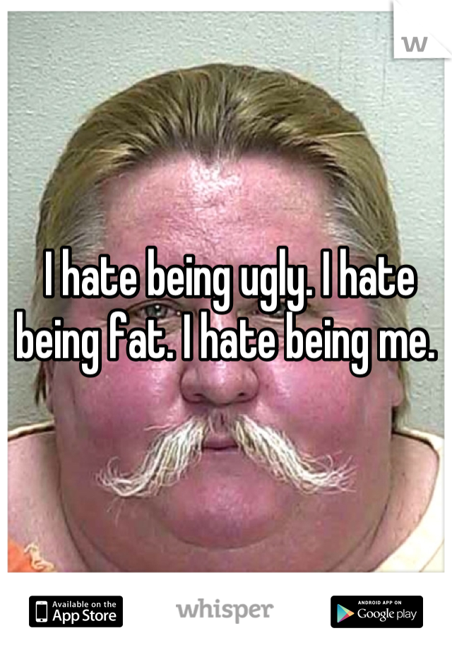 I hate being ugly. I hate being fat. I hate being me.