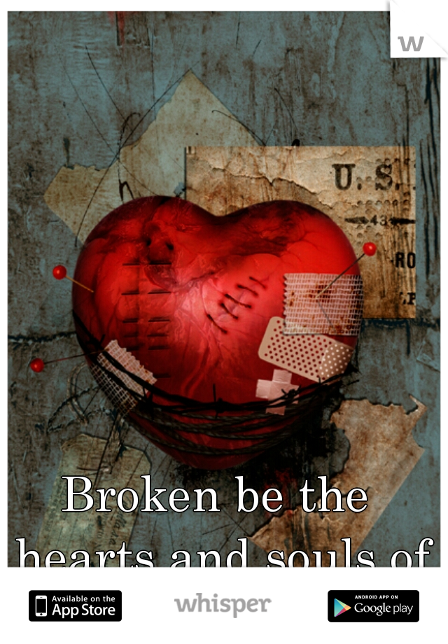 Broken be the hearts and souls of men.