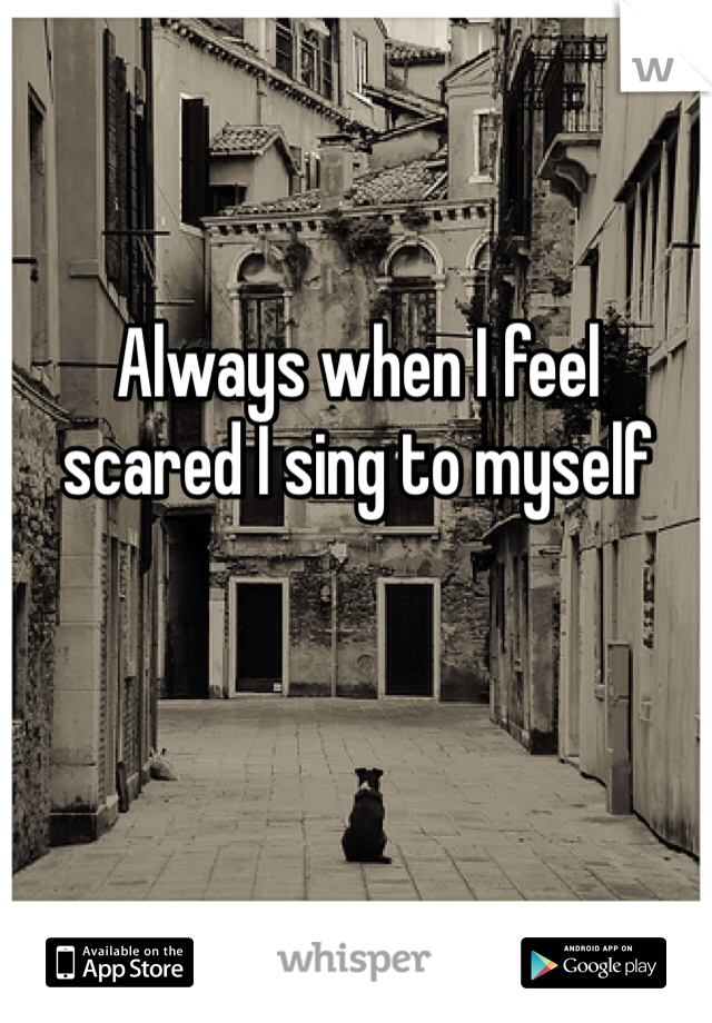 Always when I feel  scared I sing to myself