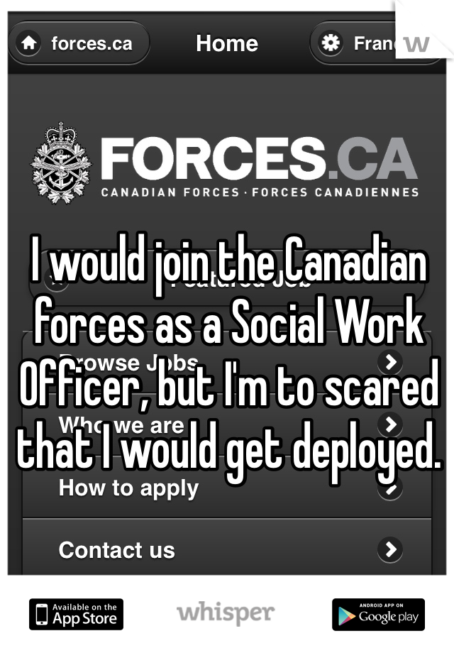 I would join the Canadian forces as a Social Work Officer, but I'm to scared that I would get deployed.