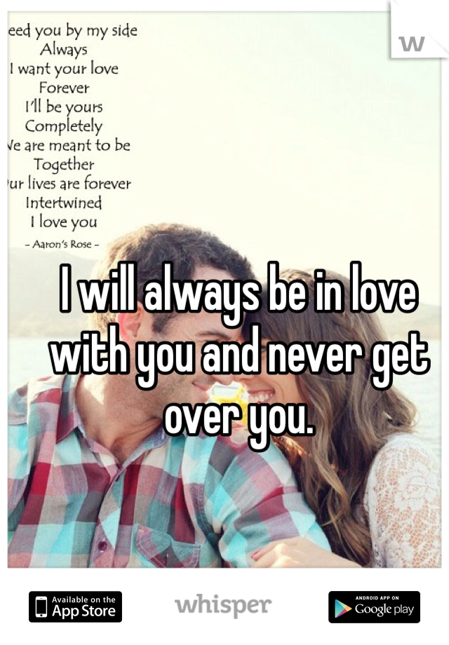 I will always be in love with you and never get over you.