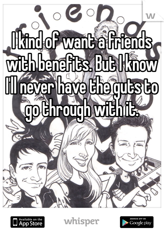 I kind of want a friends with benefits. But I know I'll never have the guts to go through with it.