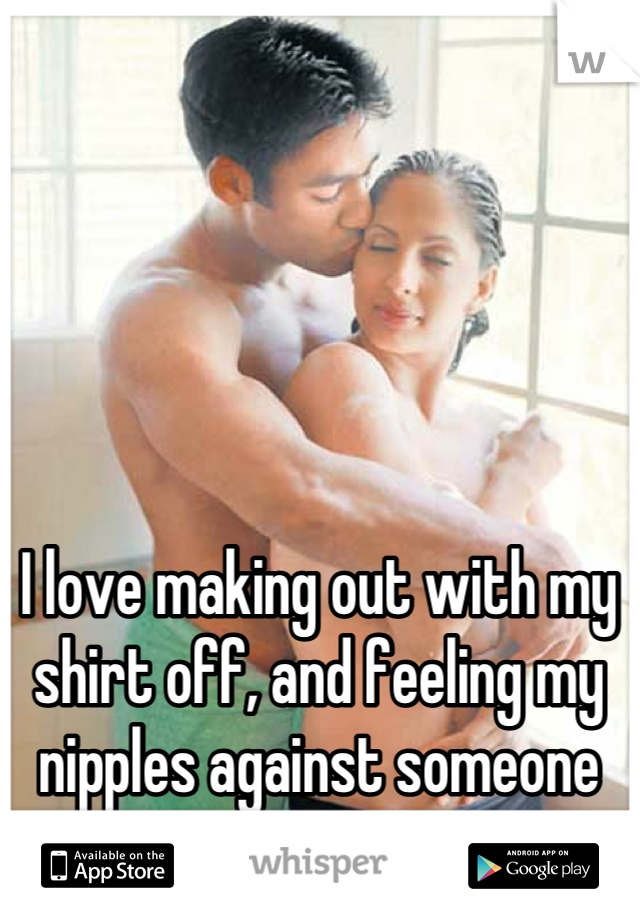 I love making out with my shirt off, and feeling my nipples against someone else's skin.