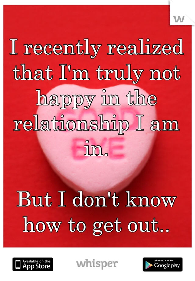 I recently realized that I'm truly not happy in the relationship I am in.  But I don't know how to get out..