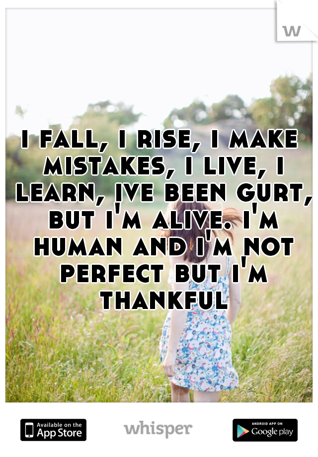i fall, i rise, i make mistakes, i live, i learn, ive been gurt, but i'm alive. i'm human and i'm not perfect but i'm thankful