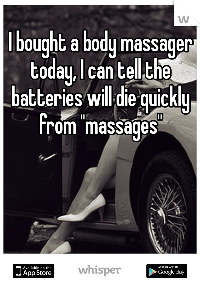 """I bought a body massager today, I can tell the batteries will die quickly from """"massages"""""""