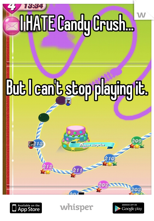 I HATE Candy Crush...   But I can't stop playing it.