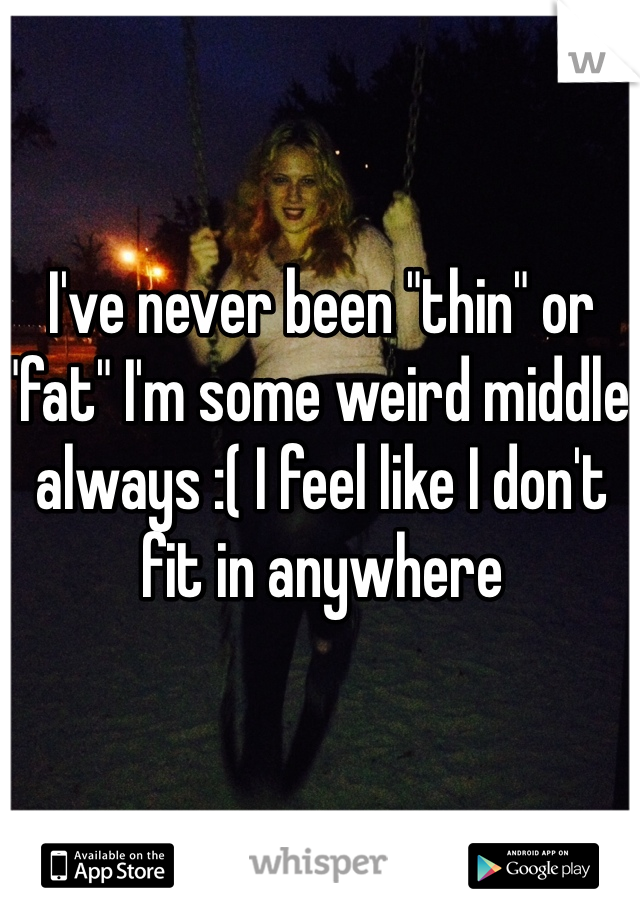 "I've never been ""thin"" or ""fat"" I'm some weird middle always :( I feel like I don't fit in anywhere"