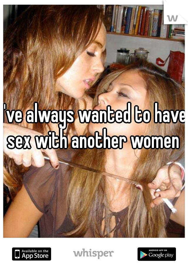 I've always wanted to have sex with another women