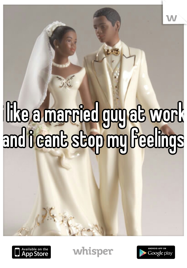 i like a married guy at work and i cant stop my feelings.