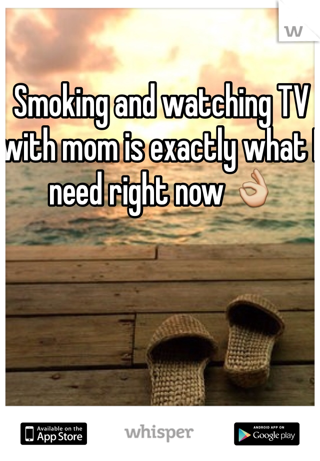 Smoking and watching TV with mom is exactly what I need right now 👌