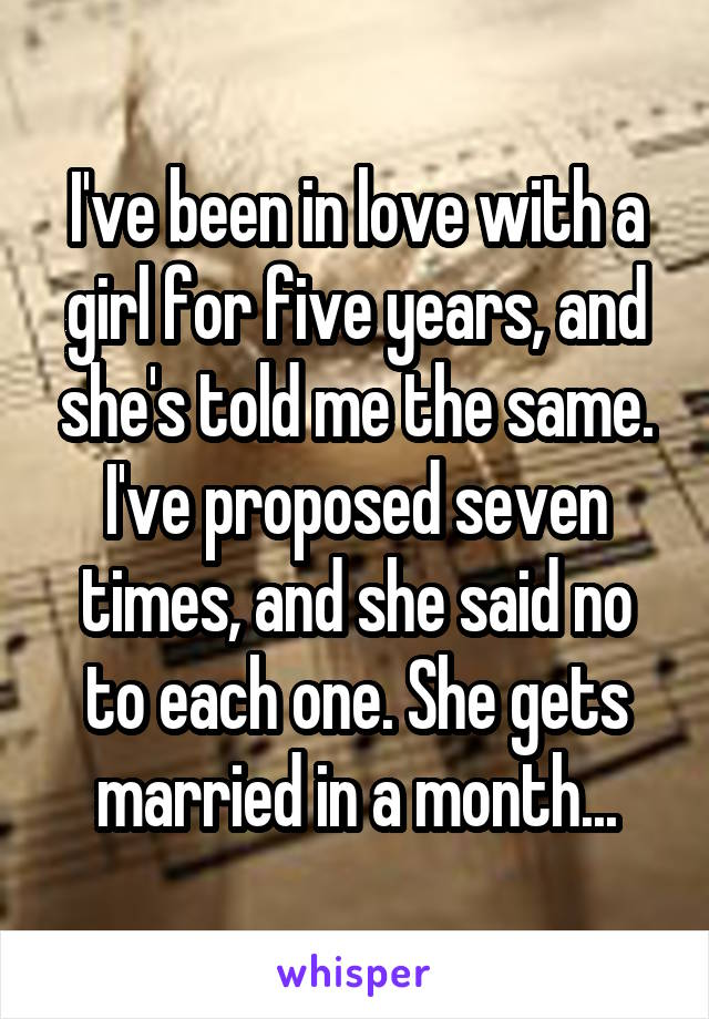 I've been in love with a girl for five years, and she's told me the same. I've proposed seven times, and she said no to each one. She gets married in a month...