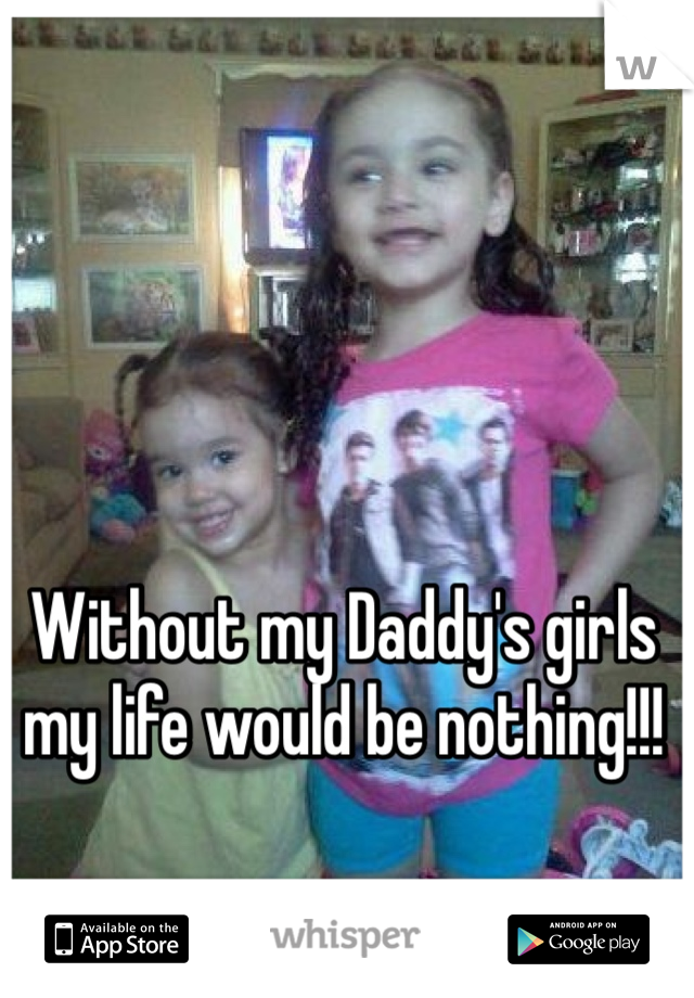 Without my Daddy's girls my life would be nothing!!!