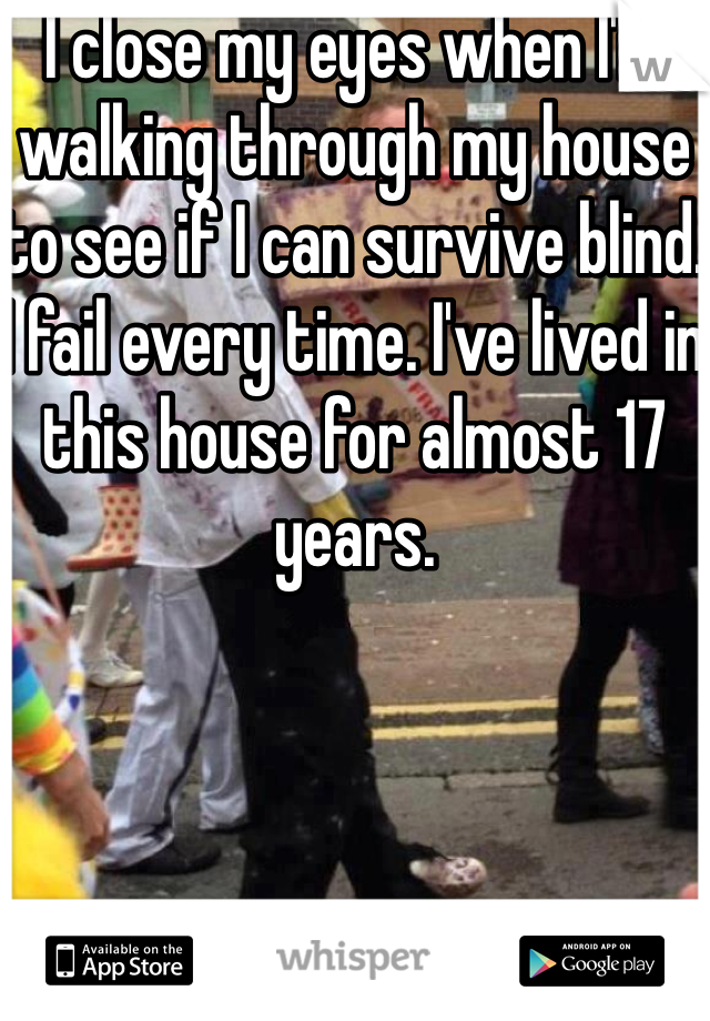 I close my eyes when I'm walking through my house to see if I can survive blind. I fail every time. I've lived in this house for almost 17 years.