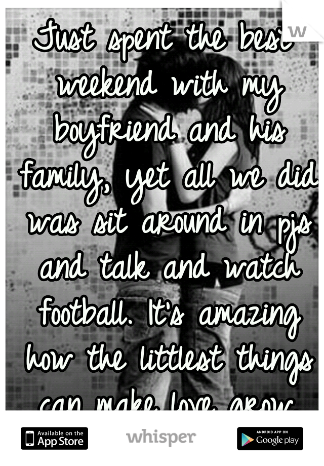 Just spent the best weekend with my boyfriend and his family, yet all we did was sit around in pjs and talk and watch football. It's amazing how the littlest things can make love grow.