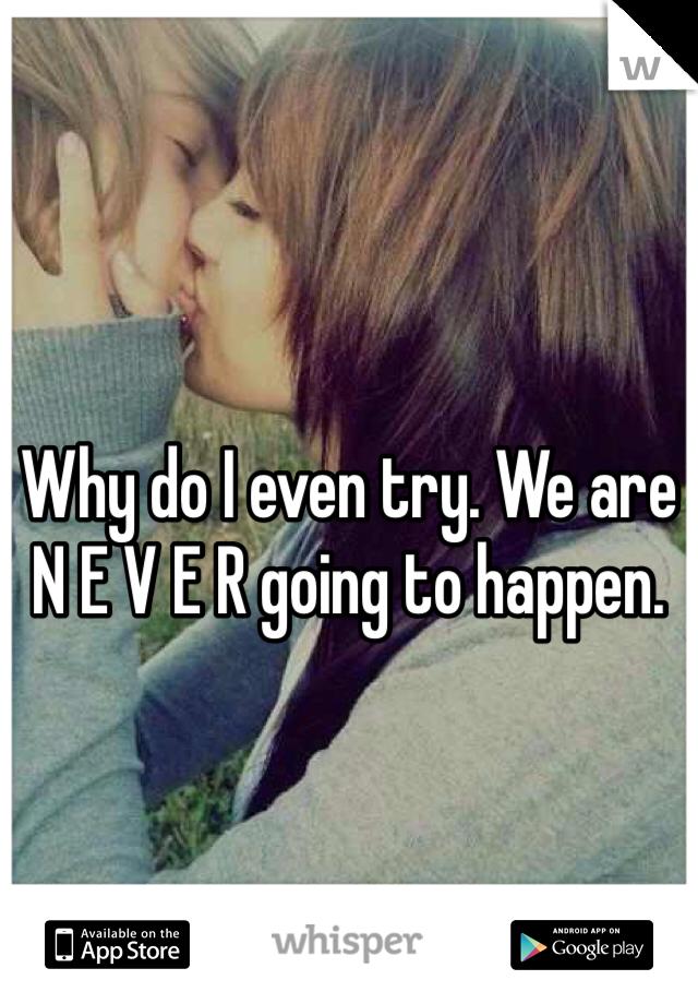 Why do I even try. We are N E V E R going to happen.