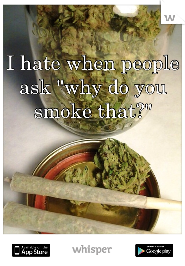 """I hate when people ask """"why do you smoke that?"""""""