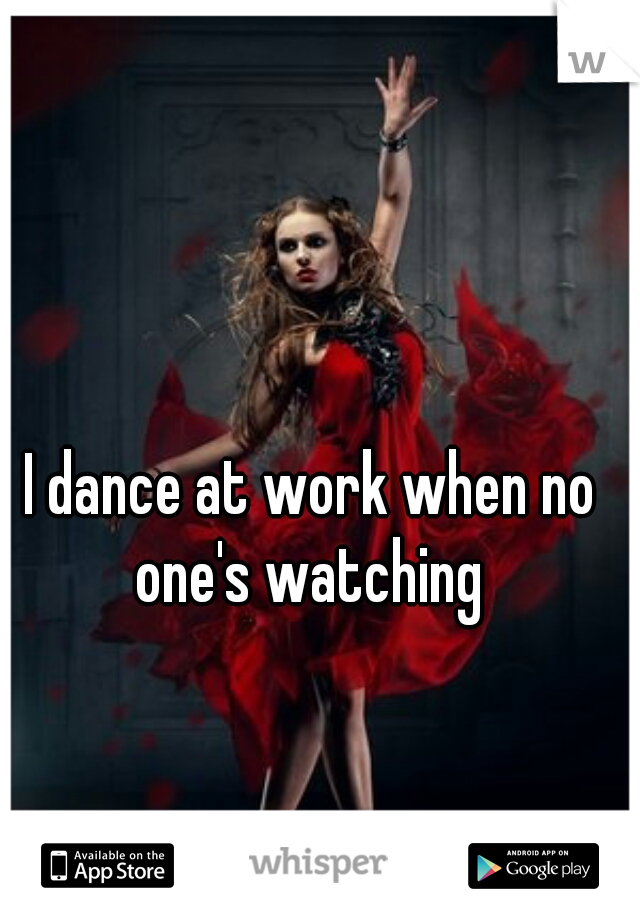I dance at work when no one's watching
