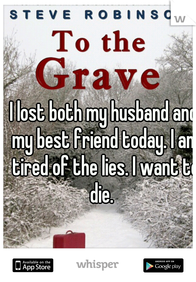I lost both my husband and my best friend today. I am tired of the lies. I want to die.