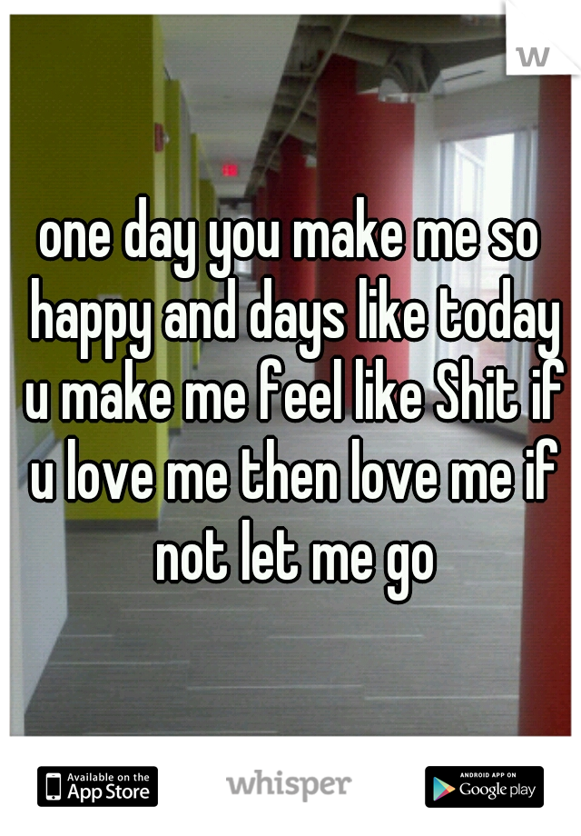 one day you make me so happy and days like today u make me feel like Shit if u love me then love me if not let me go