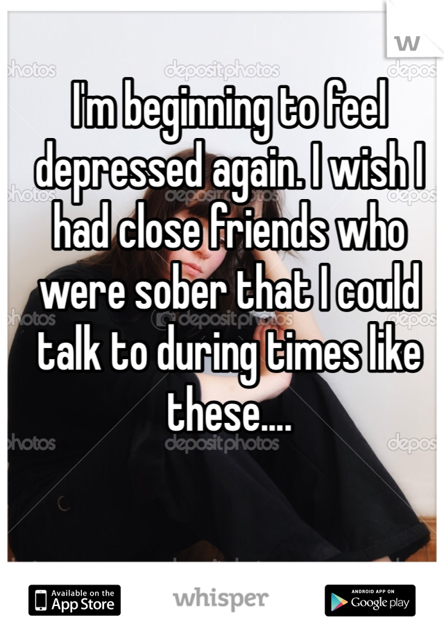 I'm beginning to feel depressed again. I wish I had close friends who were sober that I could talk to during times like these....